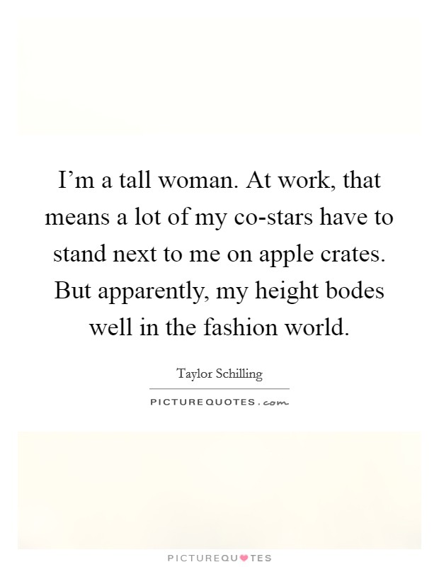 I'm a tall woman. At work, that means a lot of my co-stars have to stand next to me on apple crates. But apparently, my height bodes well in the fashion world Picture Quote #1