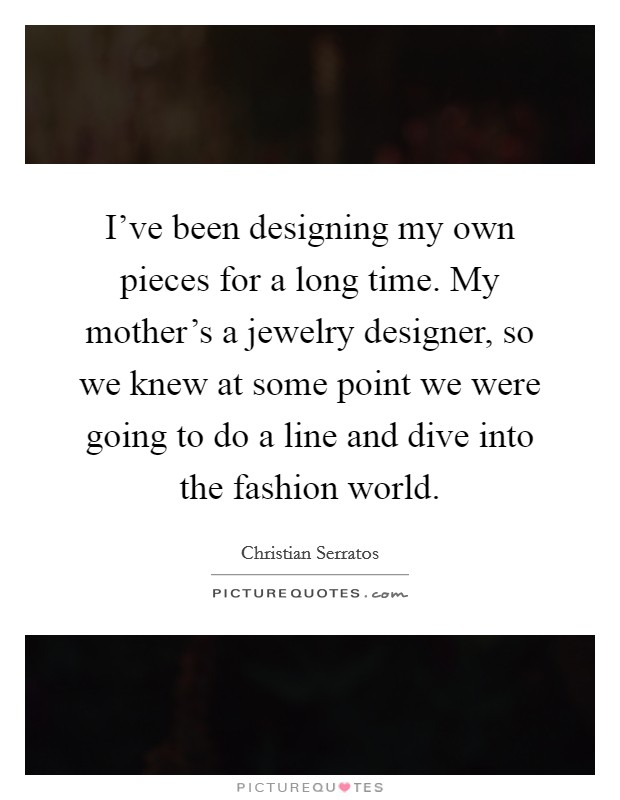 I've been designing my own pieces for a long time. My mother's a jewelry designer, so we knew at some point we were going to do a line and dive into the fashion world Picture Quote #1