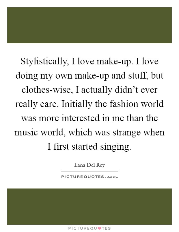 Stylistically, I love make-up. I love doing my own make-up and stuff, but clothes-wise, I actually didn't ever really care. Initially the fashion world was more interested in me than the music world, which was strange when I first started singing Picture Quote #1