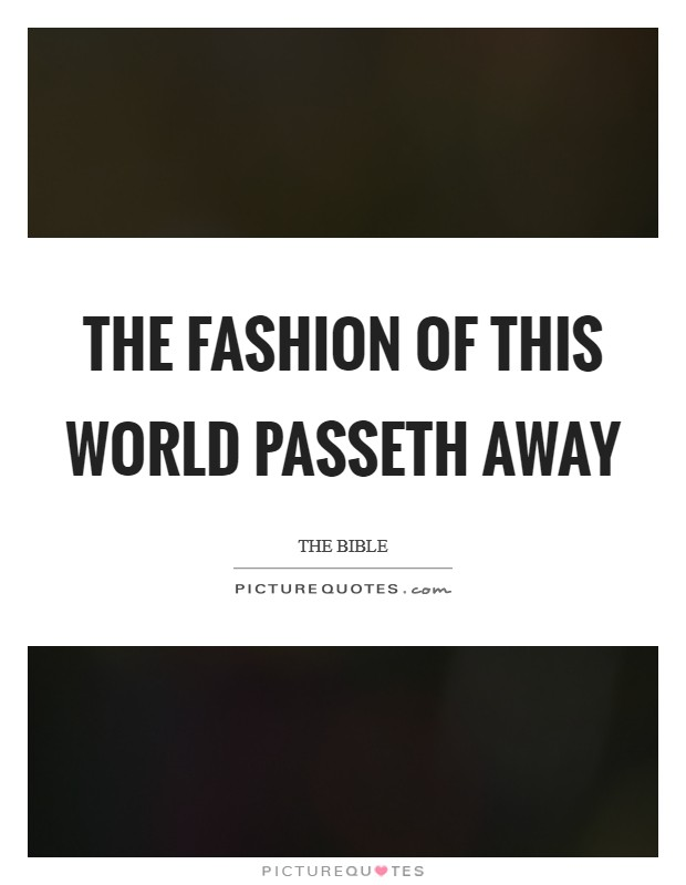 The fashion of this world passeth away Picture Quote #1