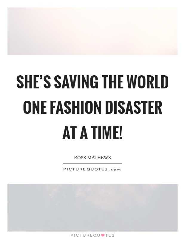 She's saving the world one fashion disaster at a time! Picture Quote #1