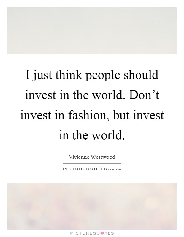 I just think people should invest in the world. Don't invest in fashion, but invest in the world Picture Quote #1