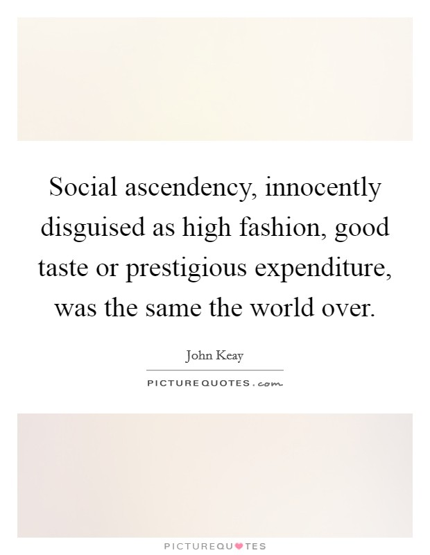 Social ascendency, innocently disguised as high fashion, good taste or prestigious expenditure, was the same the world over Picture Quote #1