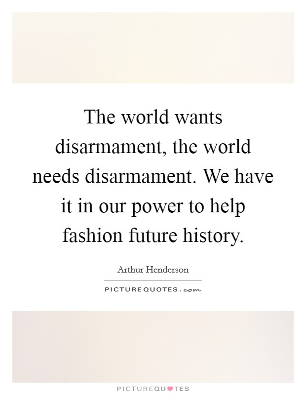 The world wants disarmament, the world needs disarmament. We have it in our power to help fashion future history Picture Quote #1