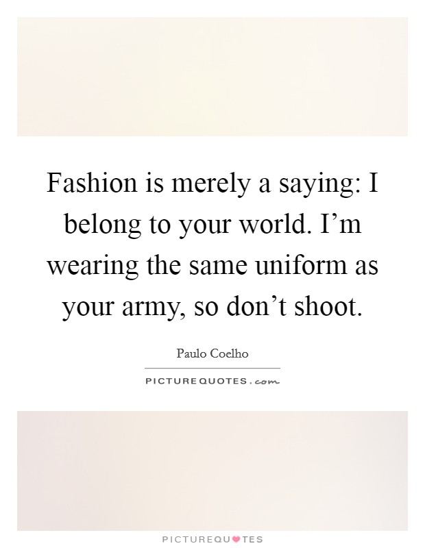 Fashion is merely a saying: I belong to your world. I'm wearing the same uniform as your army, so don't shoot Picture Quote #1