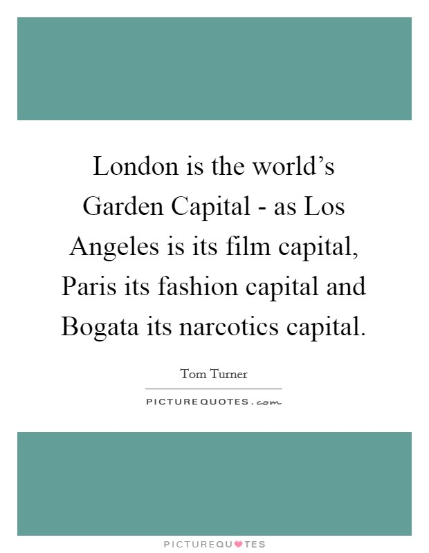London is the world's Garden Capital - as Los Angeles is its film capital, Paris its fashion capital and Bogata its narcotics capital Picture Quote #1
