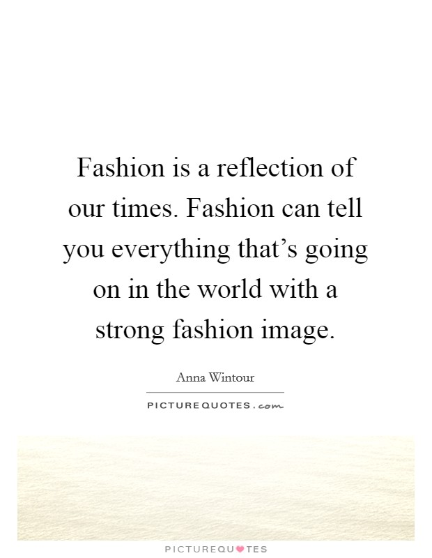 Fashion is a reflection of our times. Fashion can tell you everything that's going on in the world with a strong fashion image Picture Quote #1
