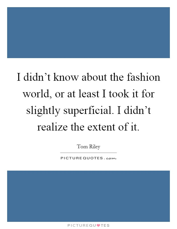 I didn't know about the fashion world, or at least I took it for slightly superficial. I didn't realize the extent of it Picture Quote #1