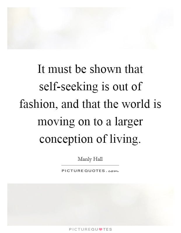 It must be shown that self-seeking is out of fashion, and that the world is moving on to a larger conception of living Picture Quote #1