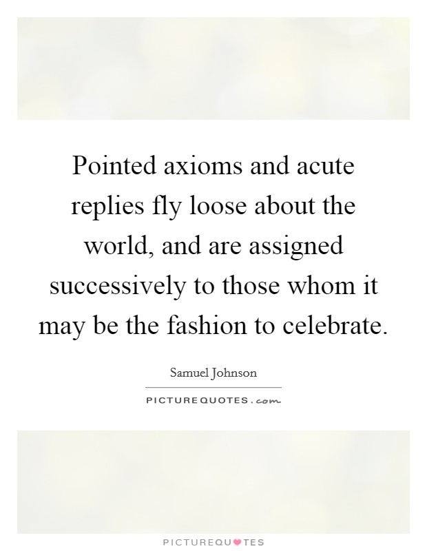 Pointed axioms and acute replies fly loose about the world, and are assigned successively to those whom it may be the fashion to celebrate Picture Quote #1