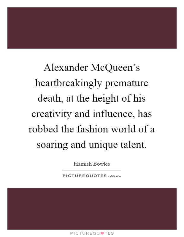 Alexander McQueen's heartbreakingly premature death, at the height of his creativity and influence, has robbed the fashion world of a soaring and unique talent Picture Quote #1