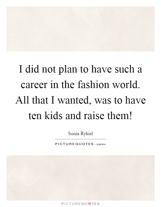 I did not plan to have such a career in the fashion world. All that I wanted, was to have ten kids and raise them! Picture Quote #1
