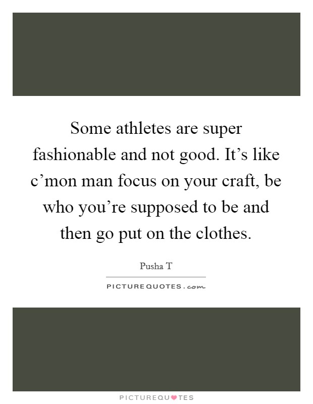 Some athletes are super fashionable and not good. It's like c'mon man focus on your craft, be who you're supposed to be and then go put on the clothes Picture Quote #1