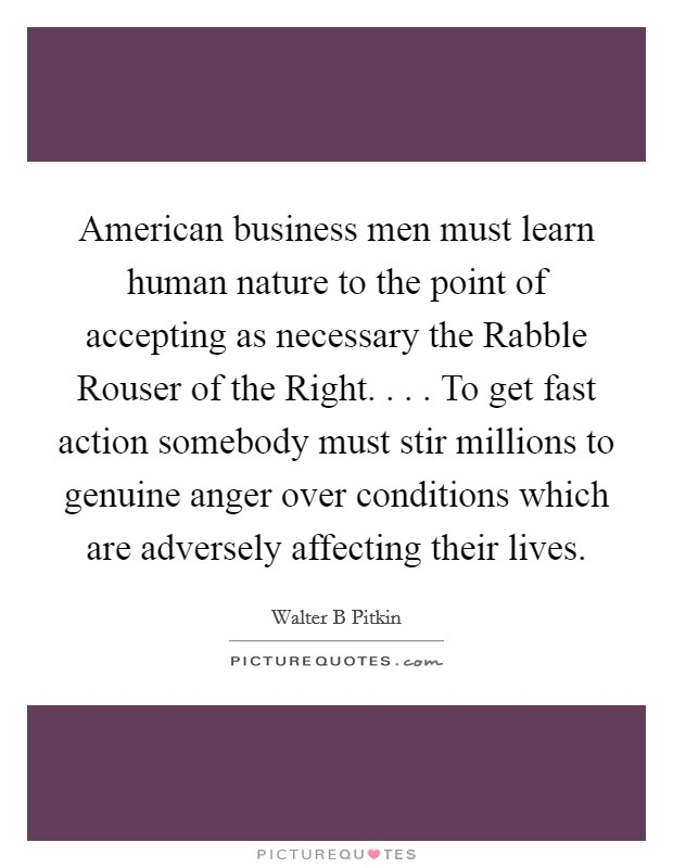 American business men must learn human nature to the point of accepting as necessary the Rabble Rouser of the Right. . . . To get fast action somebody must stir millions to genuine anger over conditions which are adversely affecting their lives Picture Quote #1