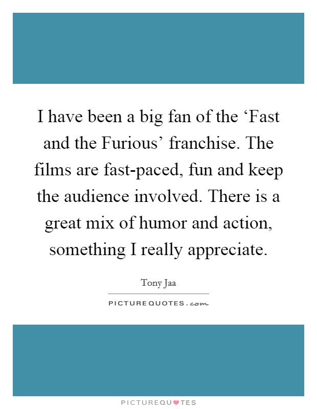 I have been a big fan of the 'Fast and the Furious' franchise. The films are fast-paced, fun and keep the audience involved. There is a great mix of humor and action, something I really appreciate Picture Quote #1