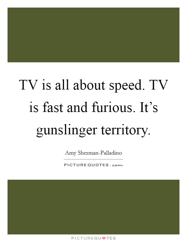 TV is all about speed. TV is fast and furious. It's gunslinger territory Picture Quote #1