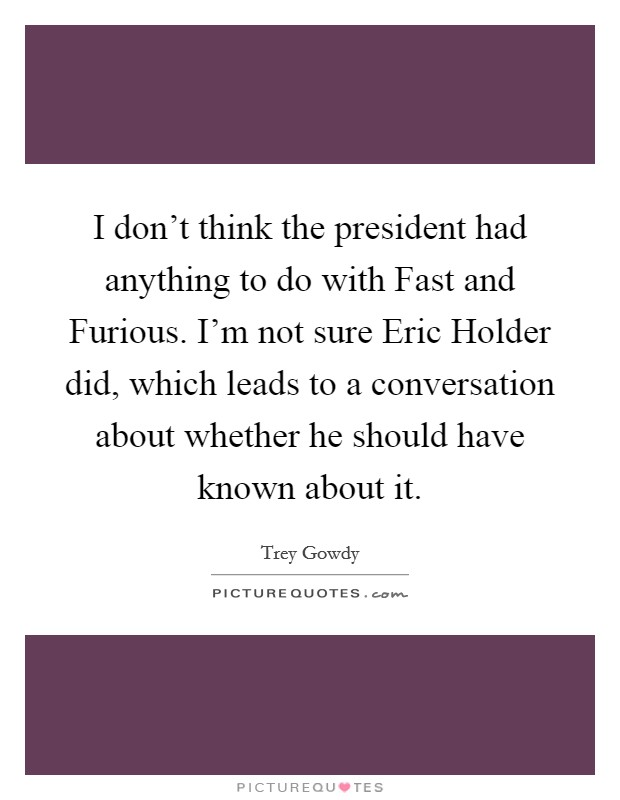 I don't think the president had anything to do with Fast and Furious. I'm not sure Eric Holder did, which leads to a conversation about whether he should have known about it Picture Quote #1