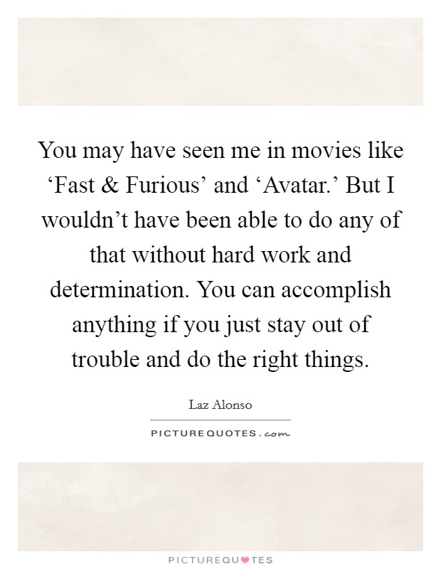 You may have seen me in movies like 'Fast and Furious' and 'Avatar.' But I wouldn't have been able to do any of that without hard work and determination. You can accomplish anything if you just stay out of trouble and do the right things. Picture Quote #1