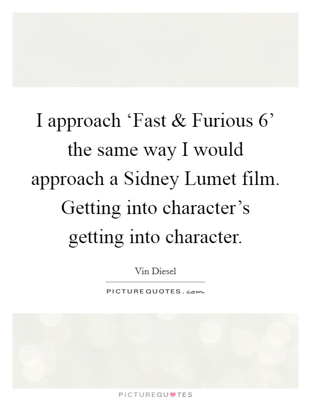 I approach 'Fast and Furious 6' the same way I would approach a Sidney Lumet film. Getting into character's getting into character. Picture Quote #1
