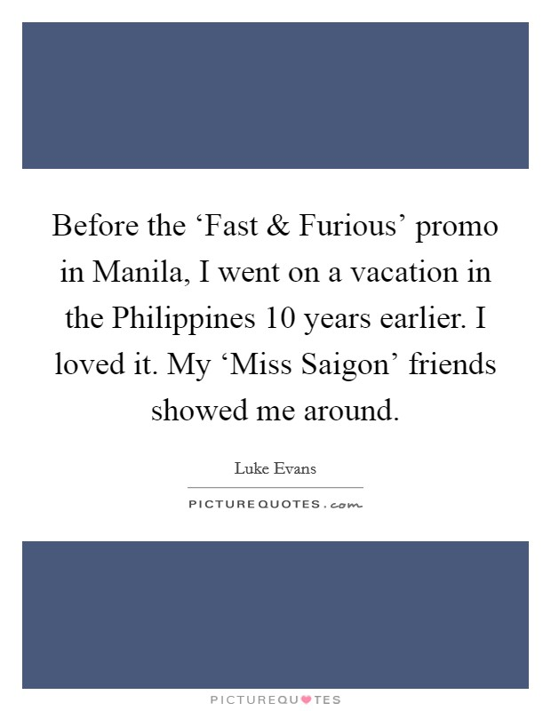 Before the 'Fast and Furious' promo in Manila, I went on a vacation in the Philippines 10 years earlier. I loved it. My 'Miss Saigon' friends showed me around Picture Quote #1