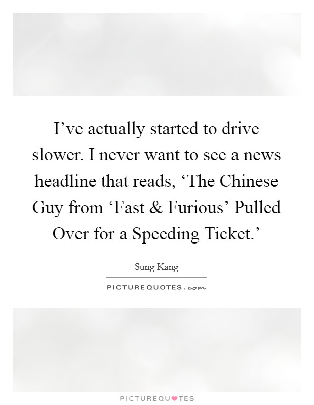I've actually started to drive slower. I never want to see a news headline that reads, 'The Chinese Guy from 'Fast and Furious' Pulled Over for a Speeding Ticket.' Picture Quote #1