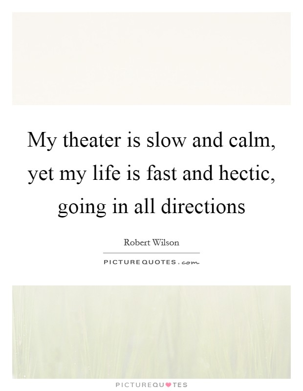 My theater is slow and calm, yet my life is fast and hectic, going in all directions Picture Quote #1