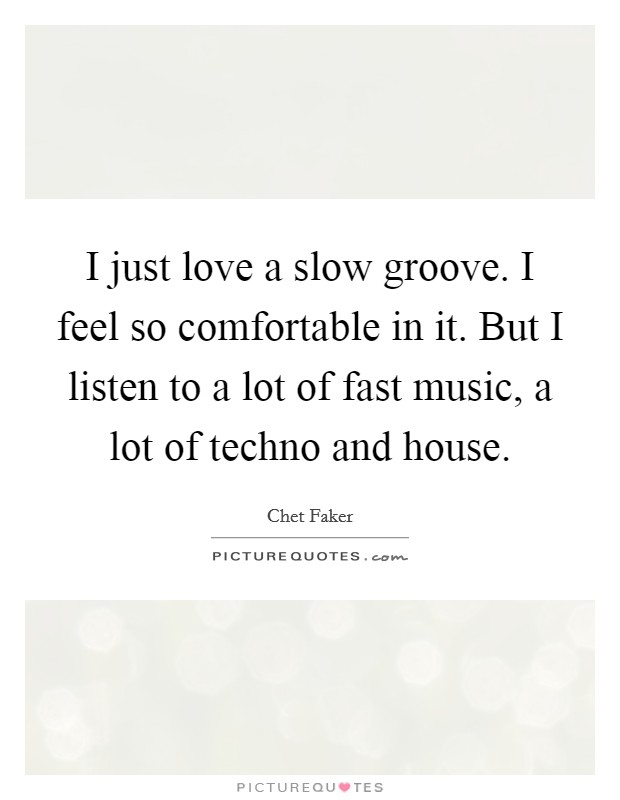 I just love a slow groove i feel so comfortable in it for Fast house music