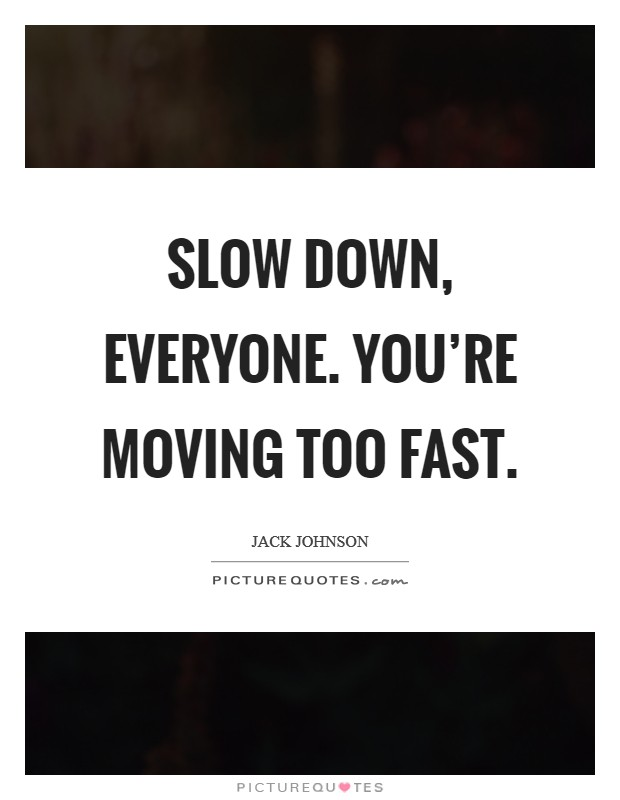 Slow down, everyone. You're moving too fast Picture Quote #1