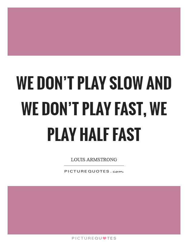 We don't play slow and we don't play fast, we play half fast Picture Quote #1