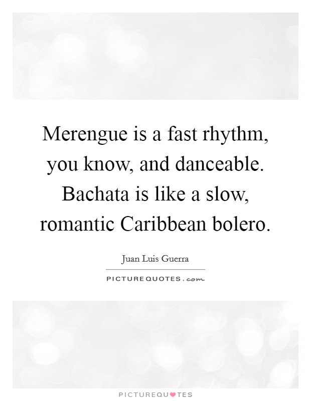 Merengue is a fast rhythm, you know, and danceable. Bachata is like a slow, romantic Caribbean bolero Picture Quote #1