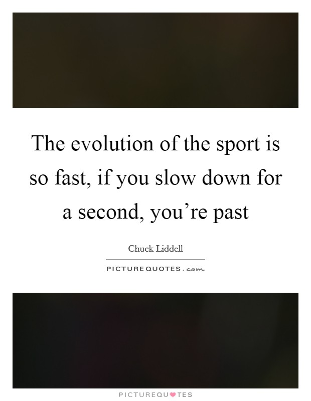 The evolution of the sport is so fast, if you slow down for a second, you're past Picture Quote #1