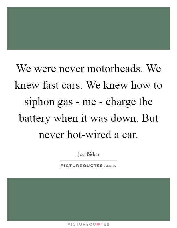 We were never motorheads. We knew fast cars. We knew how to siphon gas - me - charge the battery when it was down. But never hot-wired a car Picture Quote #1