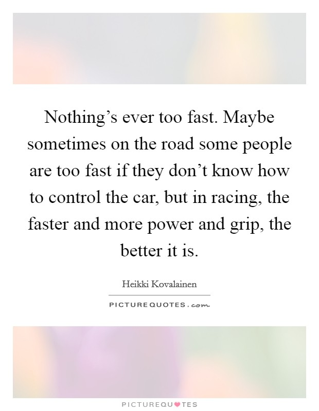 Nothing's ever too fast. Maybe sometimes on the road some people are too fast if they don't know how to control the car, but in racing, the faster and more power and grip, the better it is Picture Quote #1