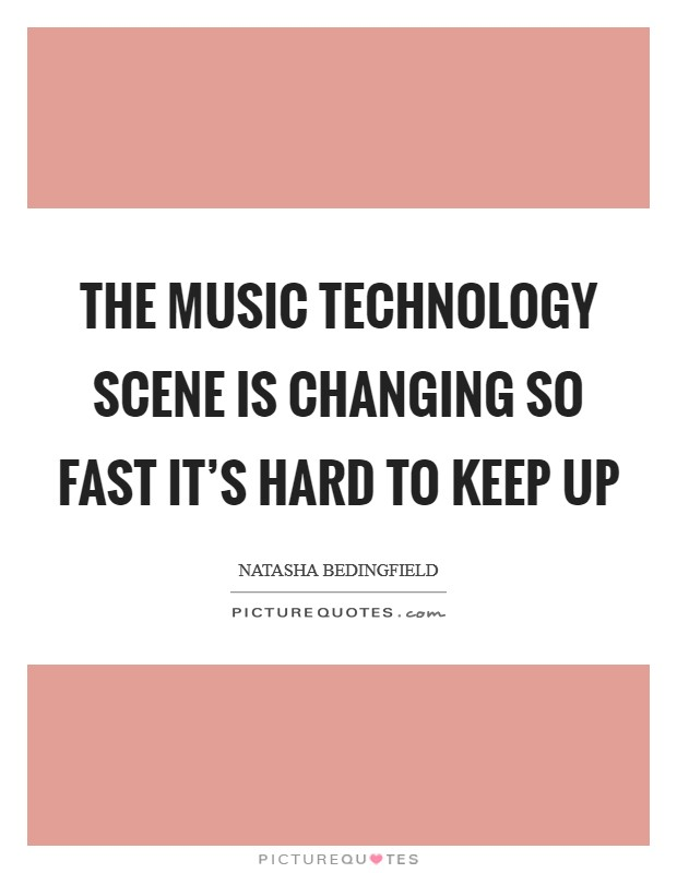 The music technology scene is changing so fast it's hard to keep up Picture Quote #1