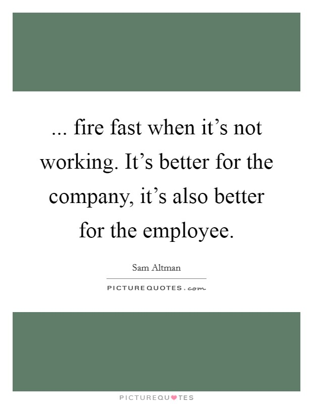 ... fire fast when it's not working. It's better for the company, it's also better for the employee Picture Quote #1