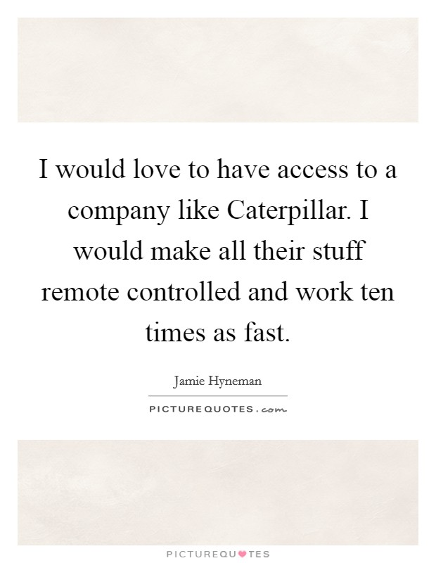 I would love to have access to a company like Caterpillar. I would make all their stuff remote controlled and work ten times as fast Picture Quote #1