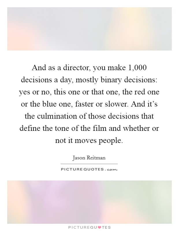 And as a director, you make 1,000 decisions a day, mostly binary decisions: yes or no, this one or that one, the red one or the blue one, faster or slower. And it's the culmination of those decisions that define the tone of the film and whether or not it moves people Picture Quote #1