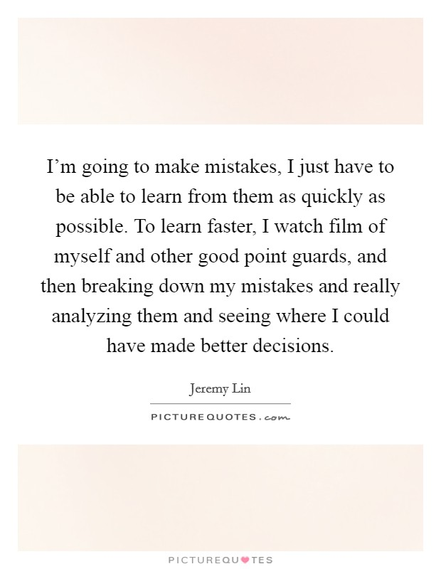 I'm going to make mistakes, I just have to be able to learn from them as quickly as possible. To learn faster, I watch film of myself and other good point guards, and then breaking down my mistakes and really analyzing them and seeing where I could have made better decisions Picture Quote #1