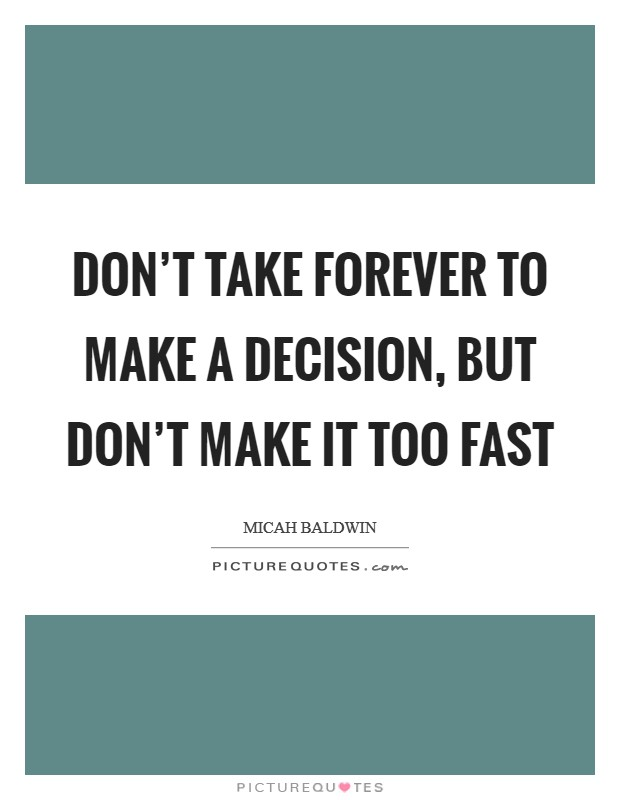 Don't take forever to make a decision, but don't make it too fast Picture Quote #1