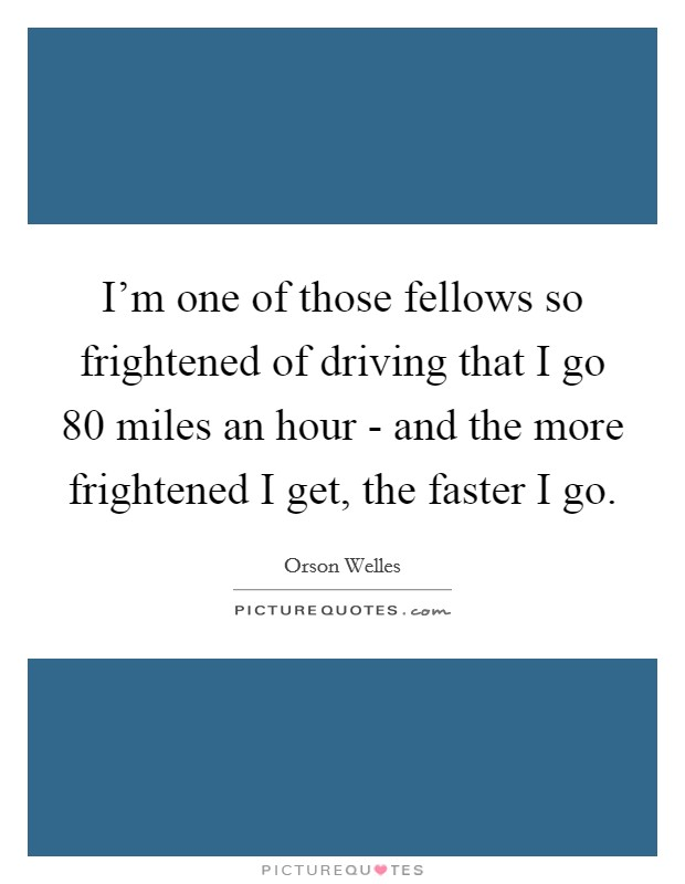 I'm one of those fellows so frightened of driving that I go 80 miles an hour - and the more frightened I get, the faster I go Picture Quote #1