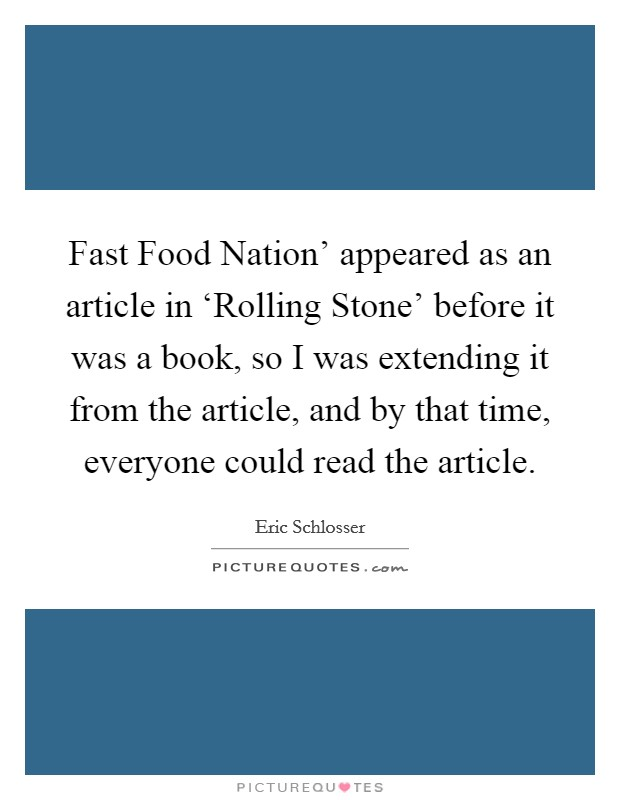 Fast Food Nation' appeared as an article in 'Rolling Stone' before it was a book, so I was extending it from the article, and by that time, everyone could read the article Picture Quote #1
