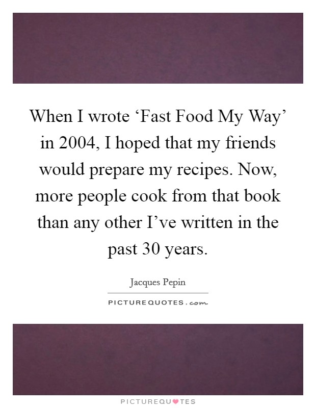 When I wrote 'Fast Food My Way' in 2004, I hoped that my friends would prepare my recipes. Now, more people cook from that book than any other I've written in the past 30 years Picture Quote #1