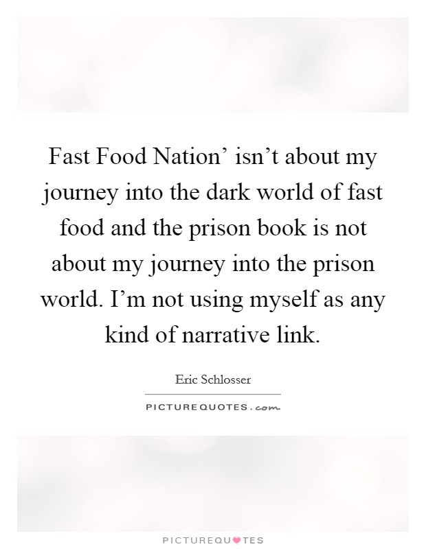 Fast Food Nation' isn't about my journey into the dark world of fast food and the prison book is not about my journey into the prison world. I'm not using myself as any kind of narrative link Picture Quote #1