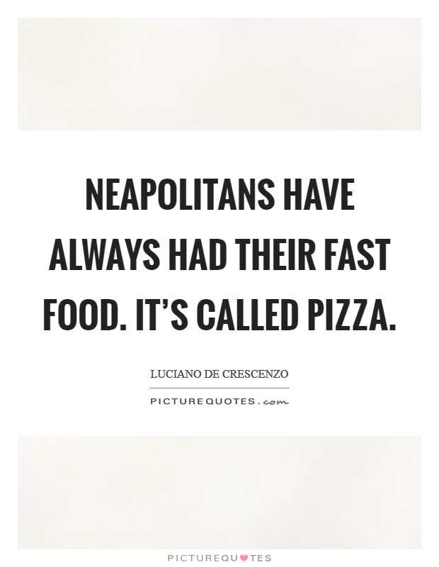 Neapolitans have always had their fast food. It's called pizza Picture Quote #1