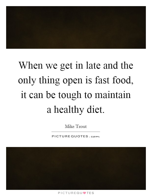 When we get in late and the only thing open is fast food, it can be tough to maintain a healthy diet Picture Quote #1
