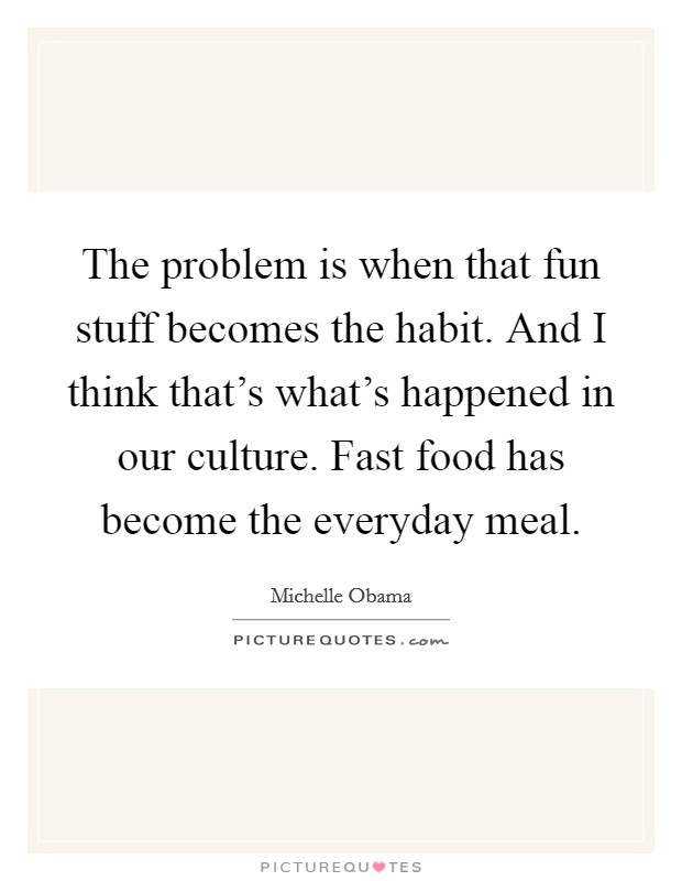 The problem is when that fun stuff becomes the habit. And I think that's what's happened in our culture. Fast food has become the everyday meal Picture Quote #1