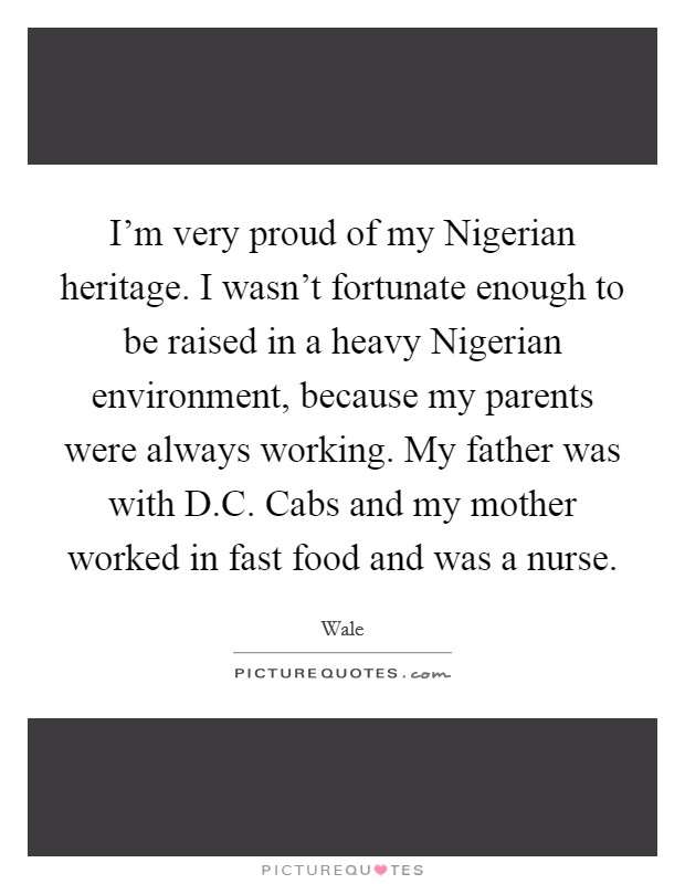 I'm very proud of my Nigerian heritage. I wasn't fortunate enough to be raised in a heavy Nigerian environment, because my parents were always working. My father was with D.C. Cabs and my mother worked in fast food and was a nurse Picture Quote #1