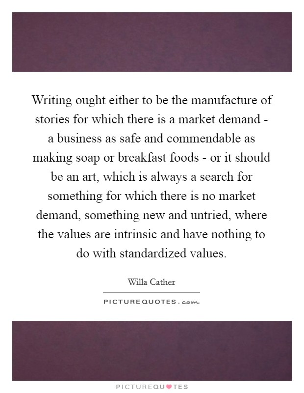 Writing ought either to be the manufacture of stories for which there is a market demand - a business as safe and commendable as making soap or breakfast foods - or it should be an art, which is always a search for something for which there is no market demand, something new and untried, where the values are intrinsic and have nothing to do with standardized values Picture Quote #1