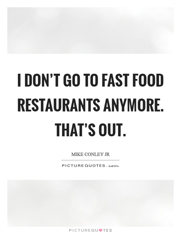 I don't go to fast food restaurants anymore. That's out Picture Quote #1