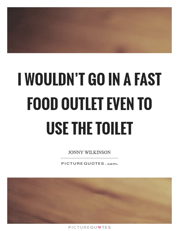 I wouldn't go in a fast food outlet even to use the toilet Picture Quote #1